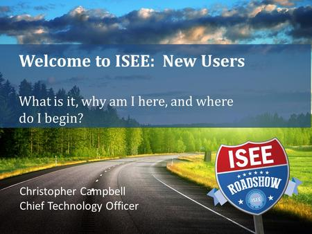Welcome to ISEE: New Users What is it, why am I here, and where do I begin? Christopher Campbell Chief Technology Officer.