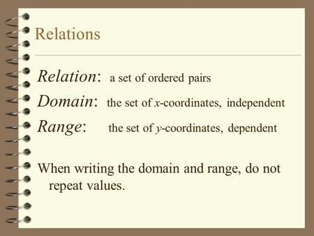Relations Relation: a set of ordered pairs Domain: the set of x-coordinates, independent Range: the set of y-coordinates, dependent When writing the domain.
