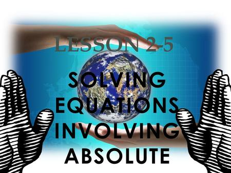 SOLVING EQUATIONS INVOLVING ABSOLUTE VALUE LESSON 2-5.