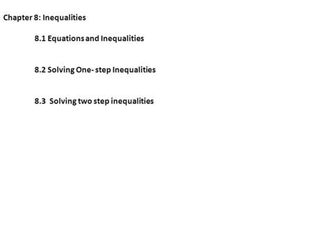 Chapter 8: Inequalities 8.1 Equations and Inequalities 8.2 Solving One- step Inequalities 8.3 Solving two step inequalities.