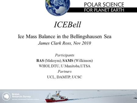 ICEBell Ice Mass Balance in the Bellingshausen Sea James Clark Ross, Nov 2010 Participants BAS (Maksym), SAMS (Wilkinson) WHOI, DTU, U Manitoba,UTSA Partners.