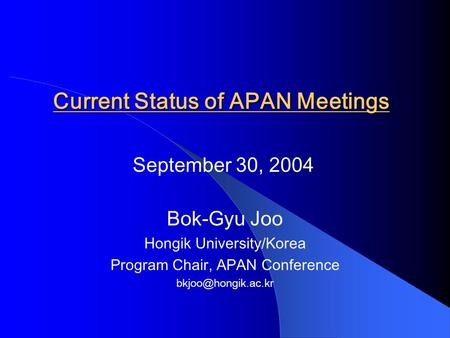 Current Status of APAN Meetings Bok-Gyu Joo Hongik University/Korea Program Chair, APAN Conference September 30, 2004.