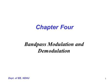 Dept. of EE, NDHU 1 Chapter Four Bandpass Modulation and Demodulation.