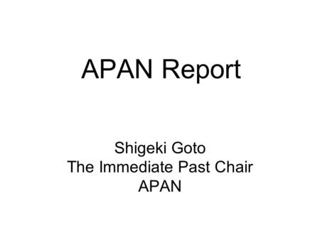 APAN Report Shigeki Goto The Immediate Past Chair APAN.