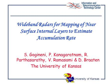 University of Kansas S. Gogineni, P. Kanagaratnam, R. Parthasarathy, V. Ramasami & D. Braaten The University of Kansas Wideband Radars for Mapping of Near.
