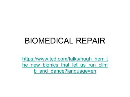 BIOMEDICAL REPAIR https://www.ted.com/talks/hugh_herr_t he_new_bionics_that_let_us_run_clim b_and_dance?language=en.