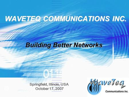 © WAVETEQ COMMUNICATIONS INC. Springfield, Illinois, USA October 17, 2007 October 17, 2007 Building Better Networks.