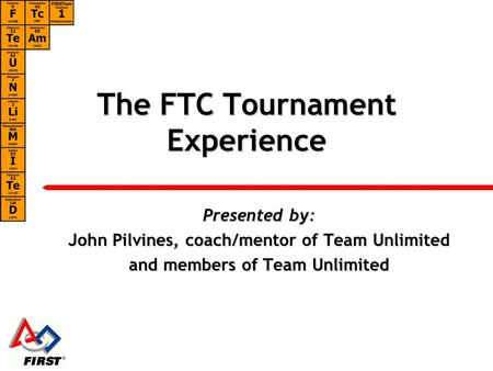 The FTC Tournament Experience Presented by: John Pilvines, coach/mentor of Team Unlimited and members of Team Unlimited.