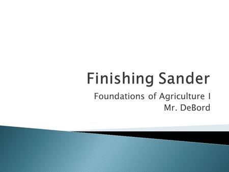 Foundations of Agriculture I Mr. DeBord.  Identify the major parts of the finishing sander.  Pass a written test on safety and operating procedures.