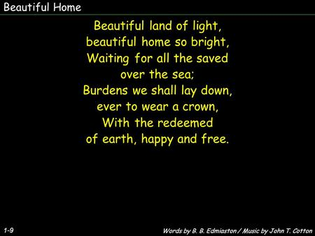 Beautiful Home 1-9 Beautiful land of light, beautiful home so bright, Waiting for all the saved over the sea; Burdens we shall lay down, ever to wear a.