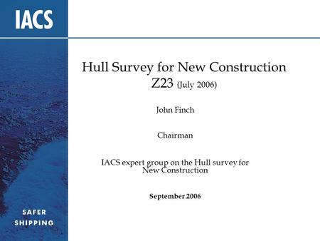 Hull Survey for New Construction Z23 (July 2006) John Finch Chairman IACS expert group on the Hull survey for New Construction September 2006.