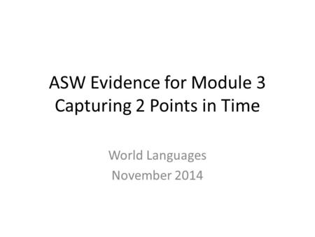 ASW Evidence for Module 3 Capturing 2 Points in Time World Languages November 2014.