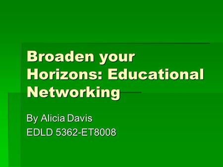 Broaden your Horizons: Educational Networking By Alicia Davis EDLD 5362-ET8008.