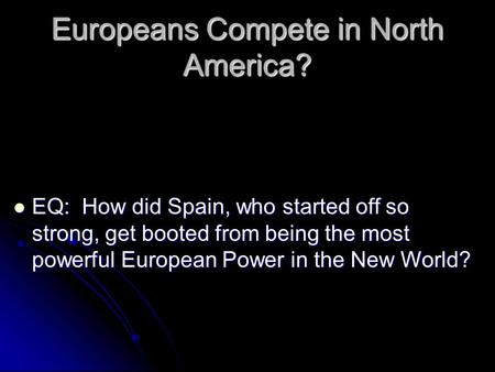 Europeans Compete in North America? EQ: How did Spain, who started off so strong, get booted from being the most powerful European Power in the New World?