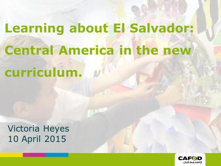 Victoria Heyes 10 April 2015 Learning about El Salvador: Central America in the new curriculum.
