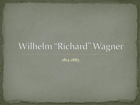 1813-1883. EARLY LIFE Richard Wagner was born on May 22, 1813, in the small German town of Leipzig When he was six moths of age Wagner's father died.