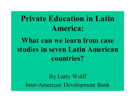 Private Education in Latin America: What can we learn from case studies in seven Latin American countries? By Larry Wolff Inter-American Development Bank.