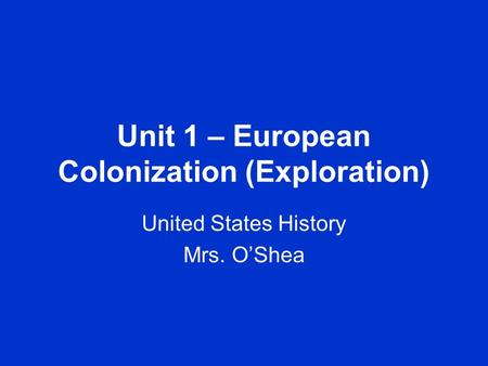Unit 1 – European Colonization (Exploration) United States History Mrs. O'Shea.