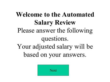 Welcome to the Automated Salary Review Please answer the following questions. Your adjusted salary will be based on your answers. Next.