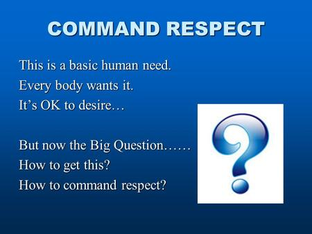 COMMAND RESPECT This is a basic human need. Every body wants it. It's OK to desire… But now the Big Question…… How to get this? How to command respect?