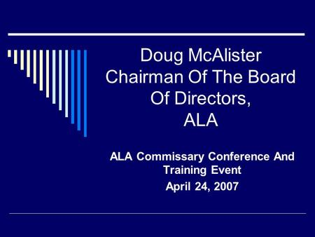 Doug McAlister Chairman Of The Board Of Directors, ALA ALA Commissary Conference And Training Event April 24, 2007.