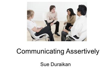 Communicating Assertively Sue Duraikan. 2 minutes to share… One key learning point from online module on Communicating Assertively One challenge you still.
