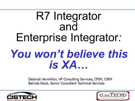 R7 Integrator and Enterprise Integrator: You won't believe this is XA… Deborah Vermillion, VP Consulting Services, CPIM, CIRM Belinda Daub, Senior Consultant.