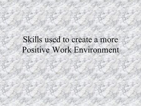 Skills used to create a more Positive Work Environment.