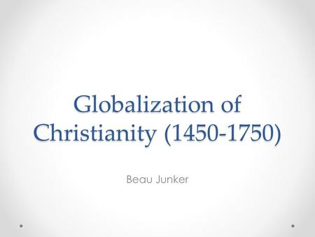 Globalization of Christianity (1450-1750) Beau Junker.