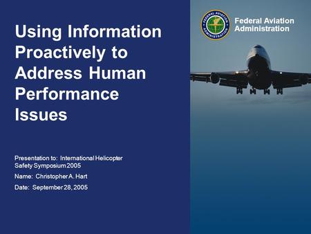 International Helicopter Safety Symposium 2005 September 28, 2005 Federal Aviation Administration 0 0 Using Information Proactively to Address Human Performance.
