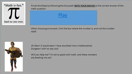 Finish the Maze by following the blue path WITH YOUR MOUSE to the correct answer of the math question Play When choosing an answer, Click the box where.