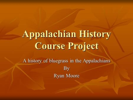 Appalachian History Course Project A history of bluegrass in the Appalachians By Ryan Moore.