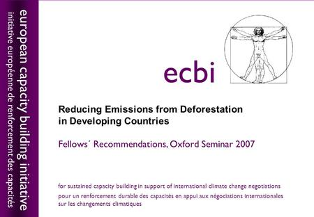 European capacity building initiativeecbi Reducing Emissions from Deforestation in Developing Countries Fellows´ Recommendations, Oxford Seminar 2007 european.