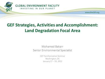 Mohamed Bakarr Senior Environmental Specialist GEF Familiarization Seminar Washington, DC January 17 – 19, 2012 GEF Strategies, Activities and Accomplishment: