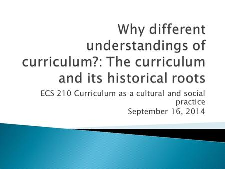 ECS 210 Curriculum as a cultural and social practice September 16, 2014.