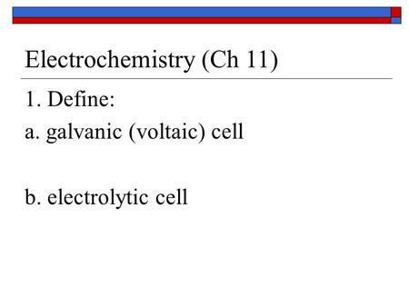 Electrochemistry (Ch 11) 1. Define: a. galvanic (voltaic) cell b. electrolytic cell.