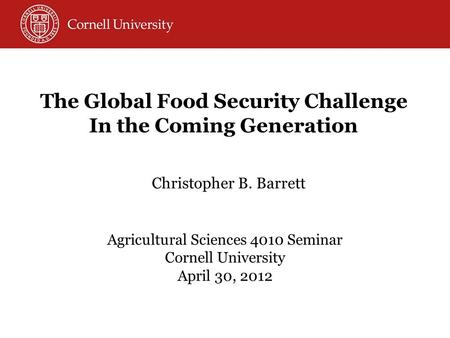 Christopher B. Barrett Agricultural Sciences 4010 Seminar Cornell University April 30, 2012 The Global Food Security Challenge In the Coming Generation.