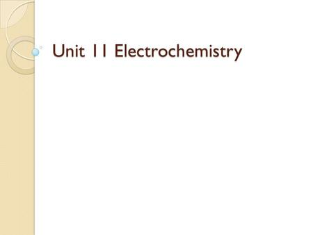 Unit 11 Electrochemistry. What is electrochemistry? The study of the relationship between chemical change and electrical work. ◦ Investigated using redox.