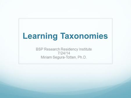 Learning Taxonomies BSP Research Residency Institute 7/24/14 Miriam Segura-Totten, Ph.D.