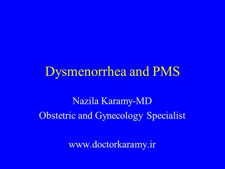 Dysmenorrhea and PMS Nazila Karamy-MD Obstetric and Gynecology Specialist www.doctorkaramy.ir.