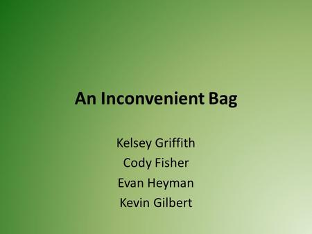 An Inconvenient Bag Kelsey Griffith Cody Fisher Evan Heyman Kevin Gilbert.