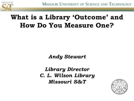 What is a Library 'Outcome' and How Do You Measure One? Andy Stewart Library Director C. L. Wilson Library Missouri S&T.