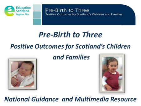 Pre-Birth to Three Positive Outcomes for Scotland's Children and Families National Guidance and Multimedia Resource.