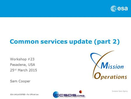 ESA UNCLASSIFIED – For Official Use Workshop #23 Pasadena, USA 25 rd March 2015 Sam Cooper Common services update (part 2)