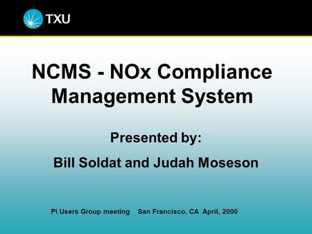 NCMS - NOx Compliance Management System Presented by: Bill Soldat and Judah Moseson PI Users Group meeting San Francisco, CA April, 2000.