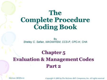The Complete Procedure Coding Book By Shelley C. Safian, MAOM/HSM, CCS-P, CPC-H, CHA Chapter 5 Evaluation & Management Codes Part 2 Copyright © 2009 by.