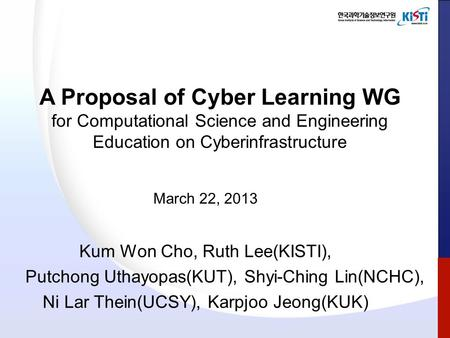 A Proposal of Cyber Learning WG for Computational Science and Engineering Education on Cyberinfrastructure March 22, 2013 Kum Won Cho, Ruth Lee(KISTI),