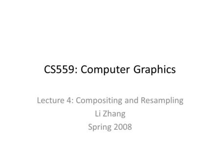 CS559: Computer Graphics Lecture 4: Compositing and Resampling Li Zhang Spring 2008.
