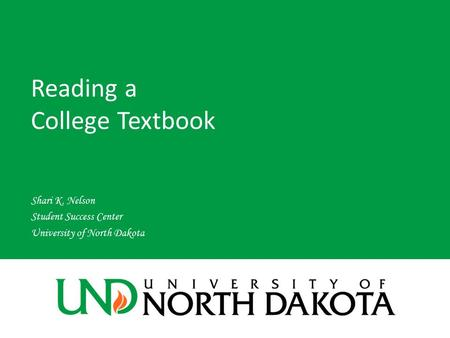 Reading a College Textbook Shari K. Nelson Student Success Center University of North Dakota.