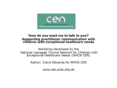 1 'How do you want me to talk to you?' Supporting practitioner communication with children with exceptional healthcare needs Workshop developed by the.